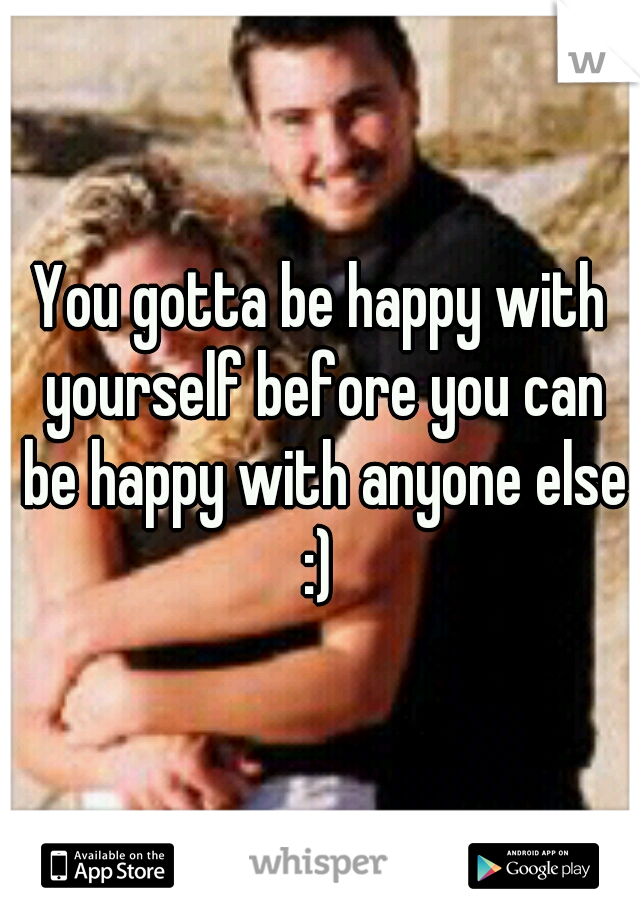 You gotta be happy with yourself before you can be happy with anyone else :)