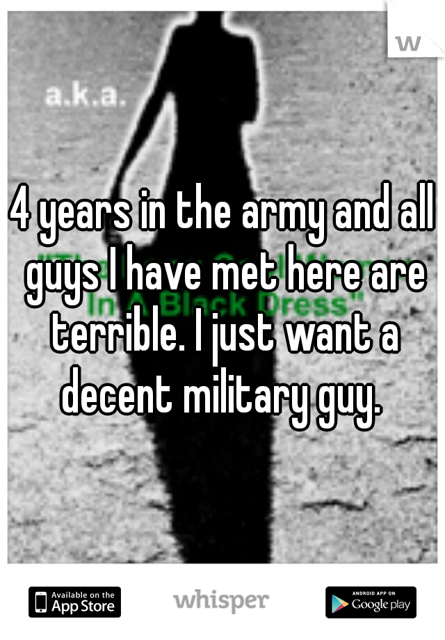 4 years in the army and all guys I have met here are terrible. I just want a decent military guy.