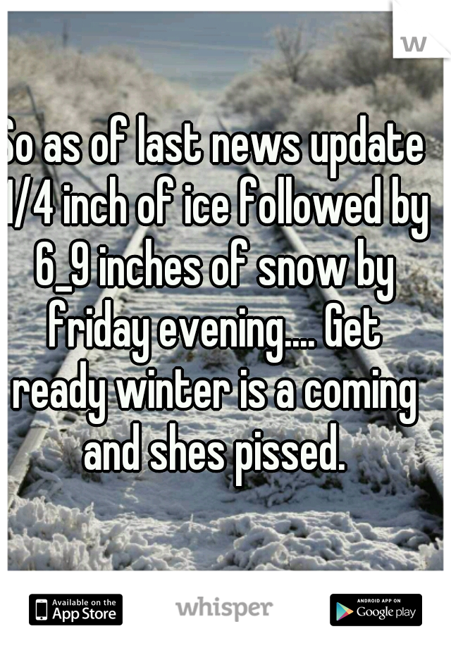 So as of last news update 1/4 inch of ice followed by 6_9 inches of snow by friday evening.... Get ready winter is a coming and shes pissed.