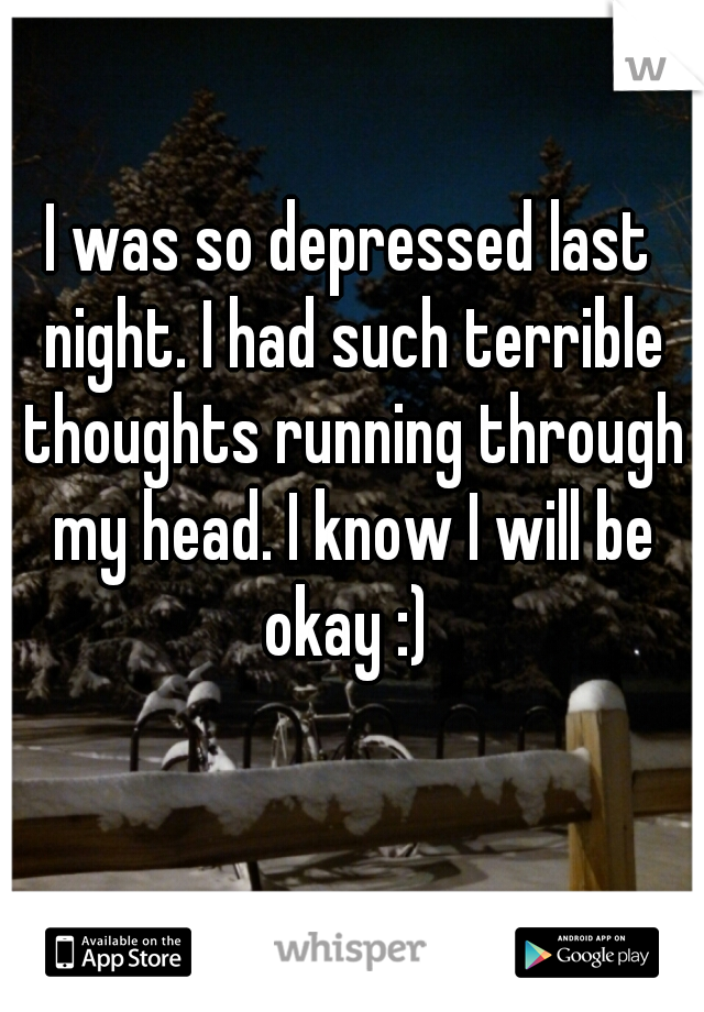 I was so depressed last night. I had such terrible thoughts running through my head. I know I will be okay :)