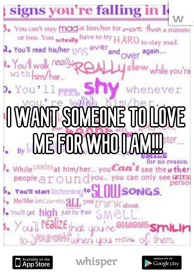 I WANT SOMEONE TO LOVE ME FOR WHO I AM!!!