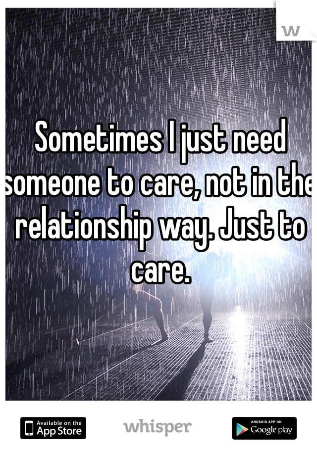 Sometimes I just need someone to care, not in the relationship way. Just to care.
