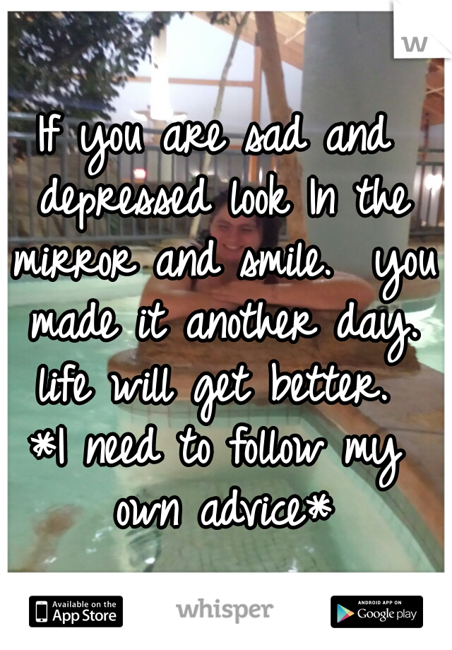 If you are sad and depressed look In the mirror and smile.  you made it another day. life will get better.   *I need to follow my own advice*