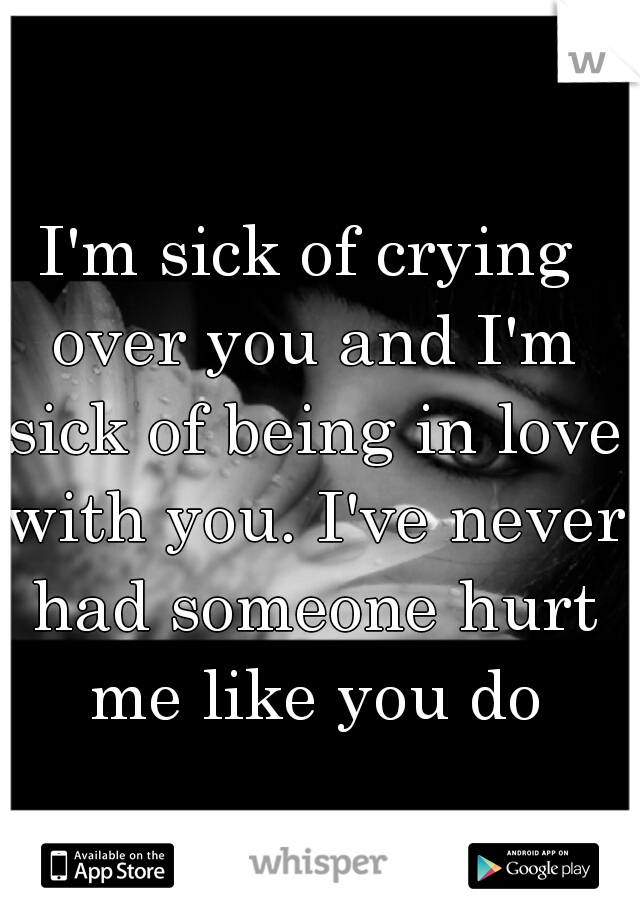 I'm sick of crying over you and I'm sick of being in love with you. I've never had someone hurt me like you do