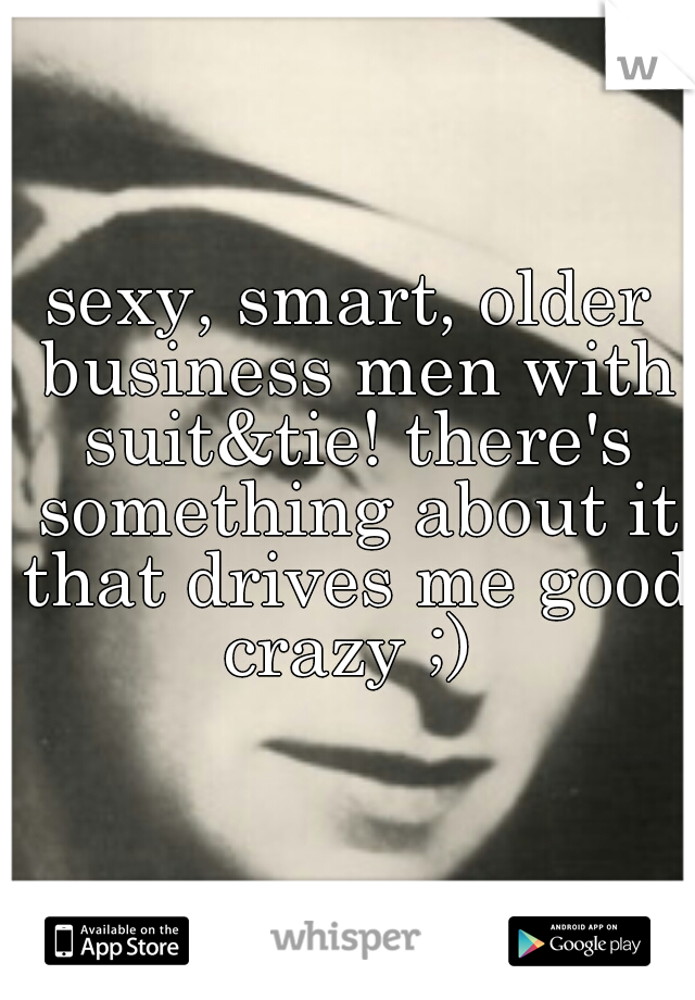 sexy, smart, older business men with suit&tie! there's something about it that drives me good crazy ;)