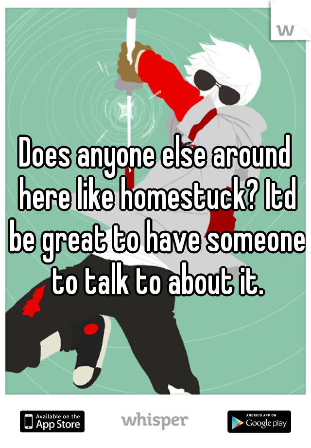 Does anyone else around here like homestuck? Itd be great to have someone to talk to about it.