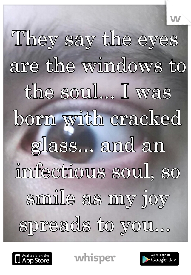 They say the eyes are the windows to the soul... I was born with cracked glass... and an infectious soul, so smile as my joy spreads to you...   ps this is my eye