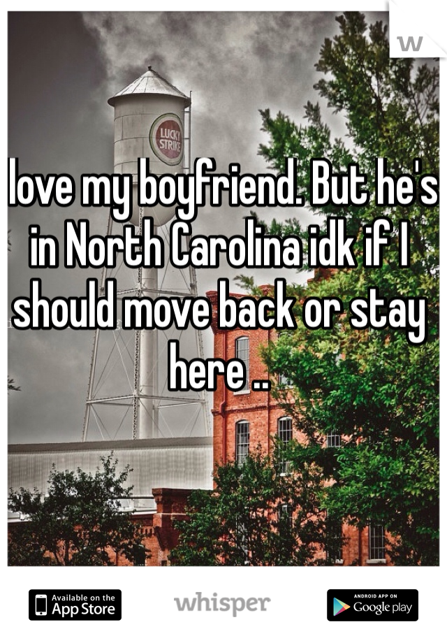 I love my boyfriend. But he's in North Carolina idk if I should move back or stay here ..