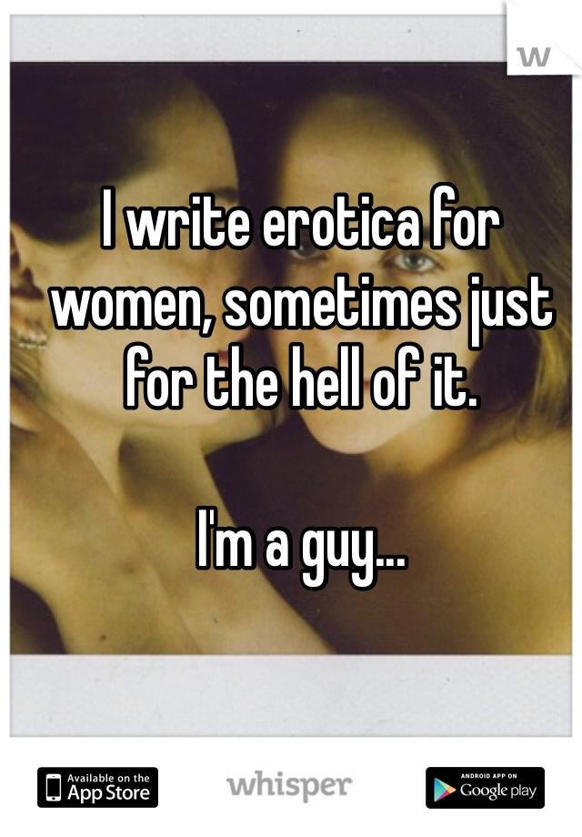 I write erotica for women, sometimes just for the hell of it.   I'm a guy...