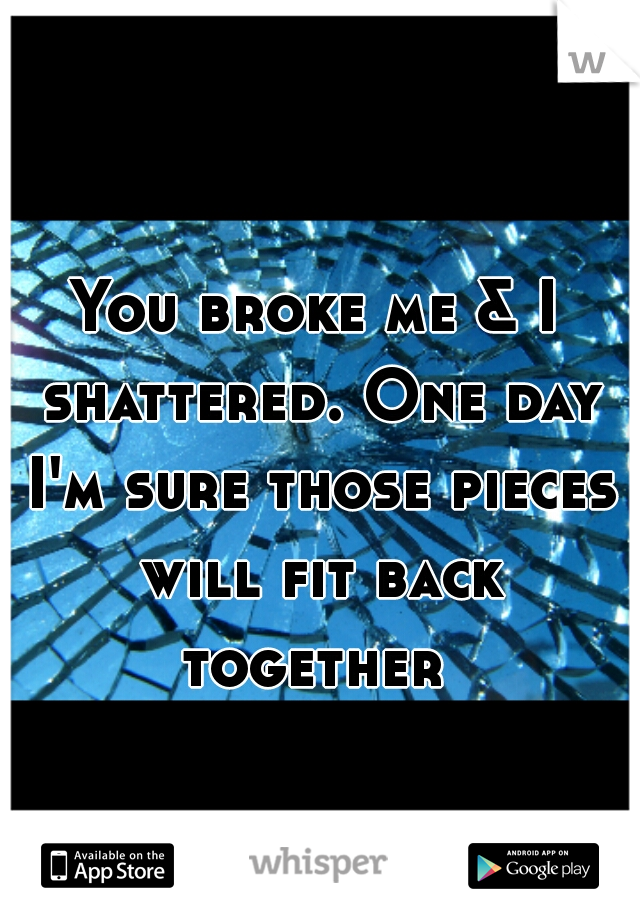 You broke me & I shattered. One day I'm sure those pieces will fit back together