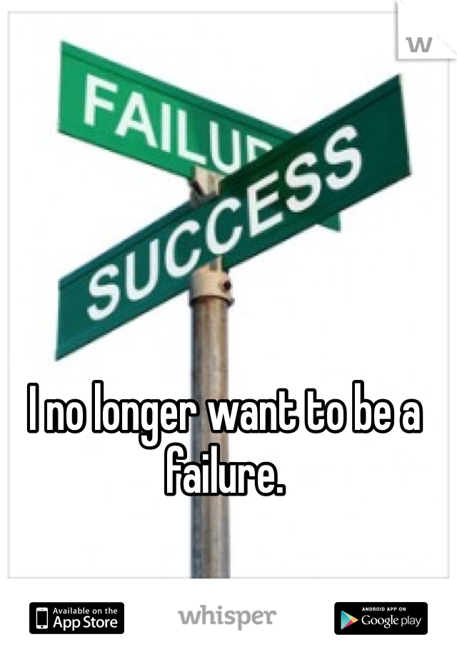 I no longer want to be a failure.