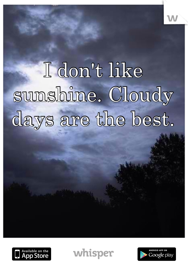 I don't like sunshine. Cloudy days are the best.