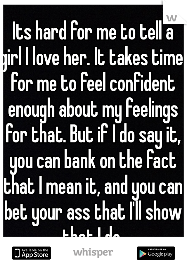 Its hard for me to tell a girl I love her. It takes time for me to feel confident enough about my feelings for that. But if I do say it, you can bank on the fact that I mean it, and you can bet your ass that I'll show that I do.