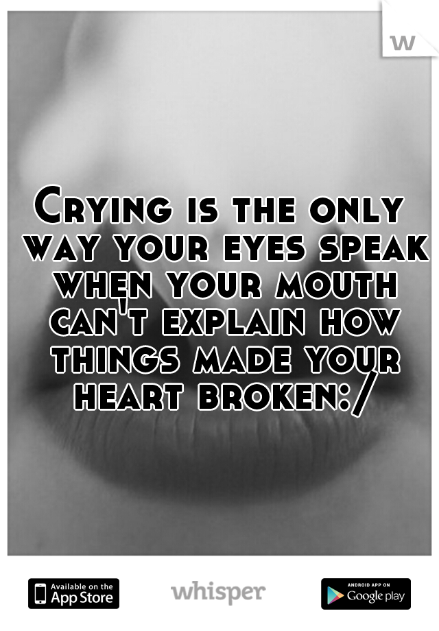 Crying is the only way your eyes speak when your mouth can't explain how things made your heart broken:/
