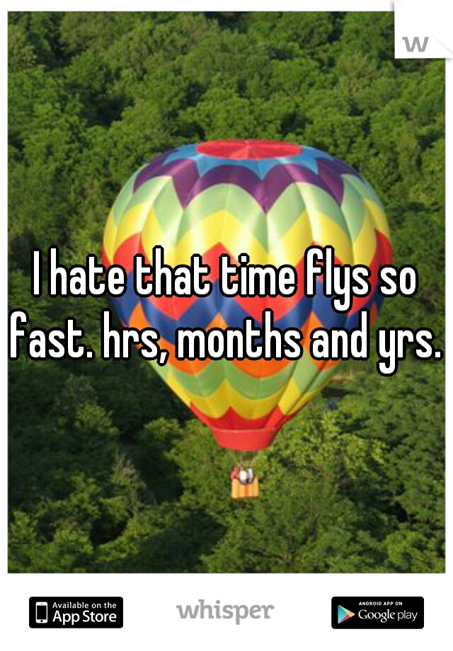 I hate that time flys so fast. hrs, months and yrs.