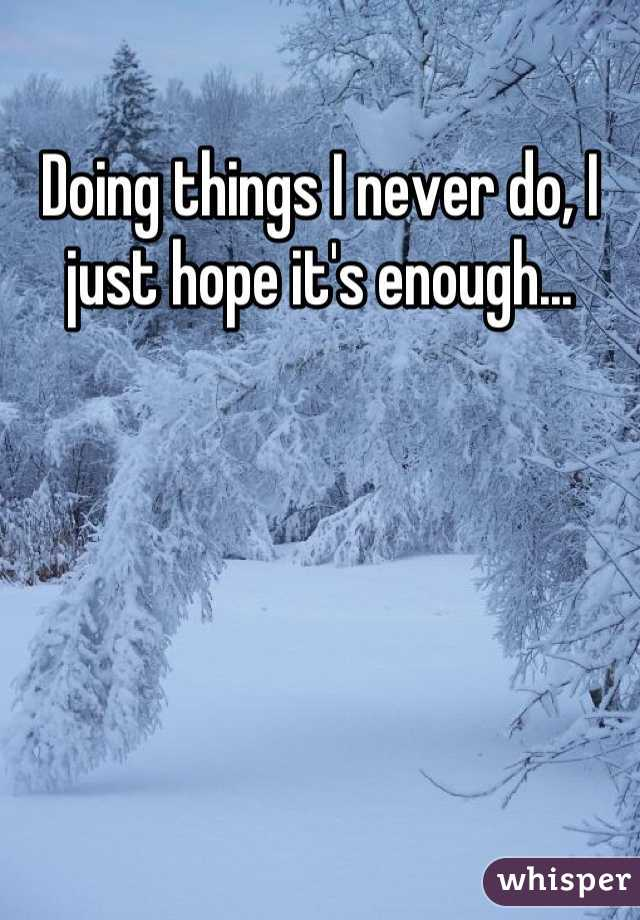 Doing things I never do, I just hope it's enough...