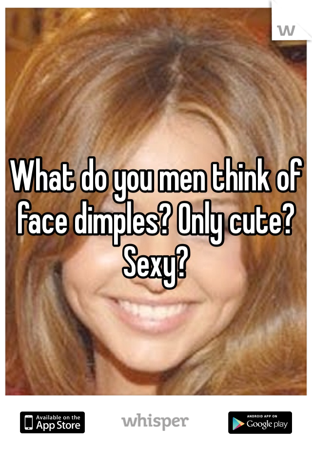 What do you men think of face dimples? Only cute? Sexy?
