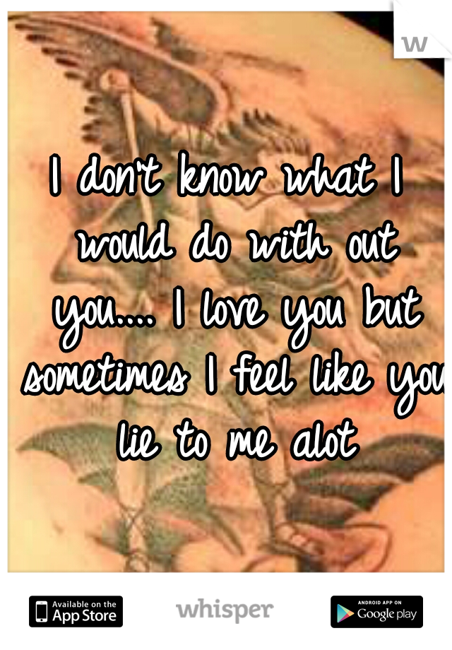 I don't know what I would do with out you.... I love you but sometimes I feel like you lie to me alot