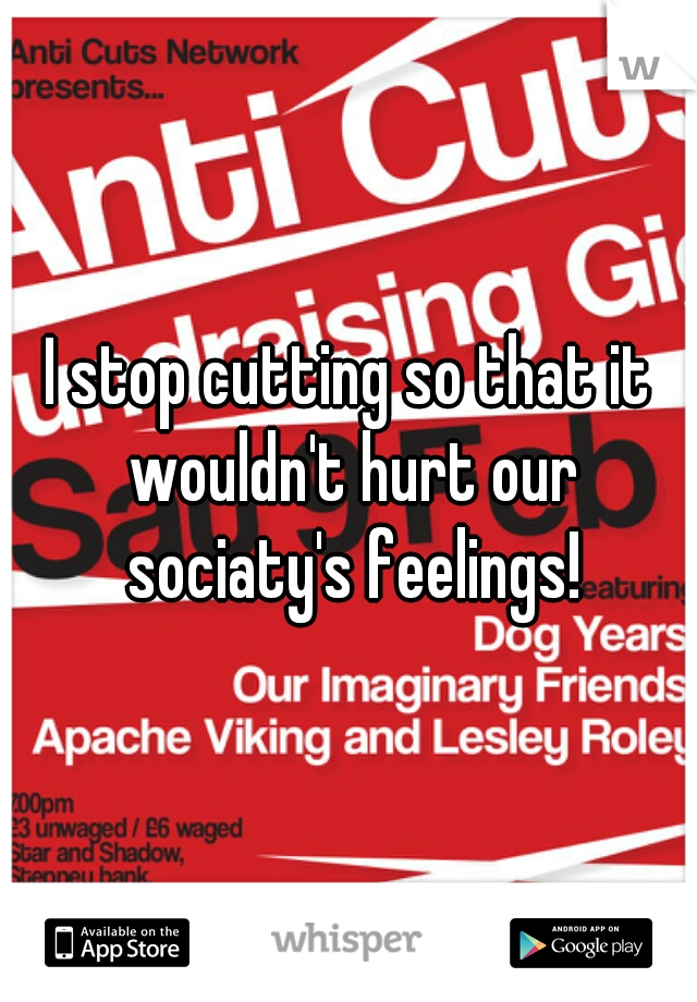 I stop cutting so that it wouldn't hurt our sociaty's feelings!
