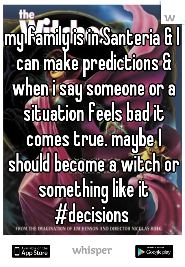 my family is in Santeria & I can make predictions & when i say someone or a situation feels bad it comes true. maybe I should become a witch or something like it #decisions