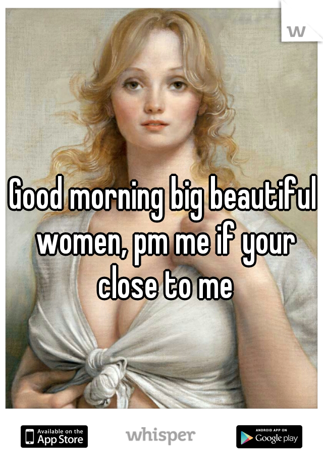 Good morning big beautiful women, pm me if your close to me