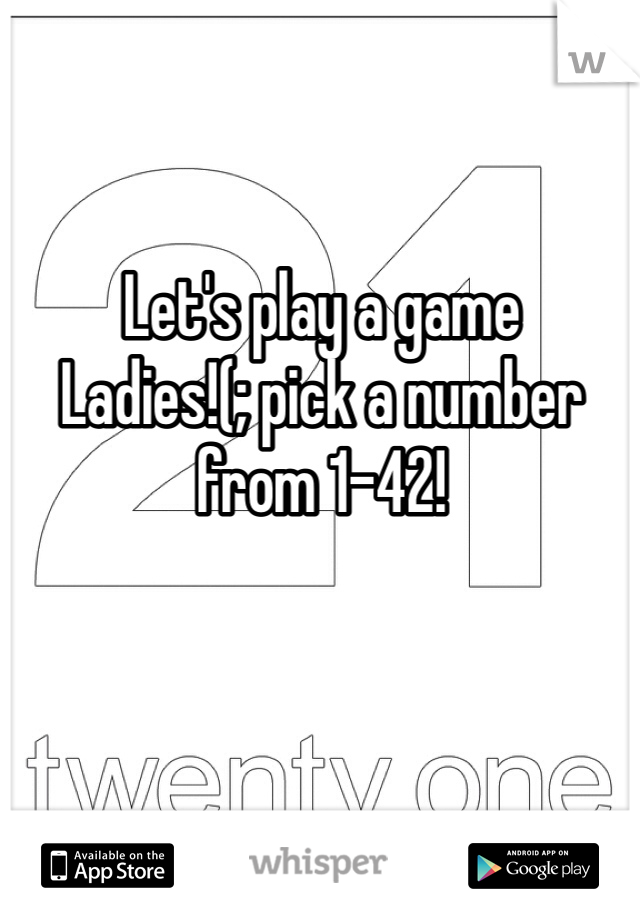 Let's play a game  Ladies!(; pick a number from 1-42!
