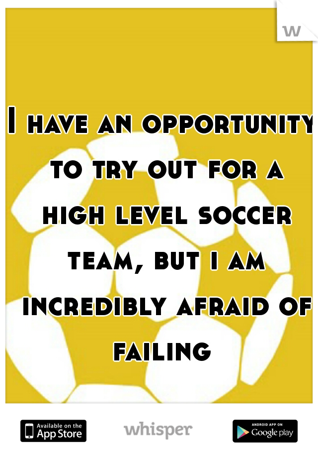 I have an opportunity to try out for a high level soccer team, but i am incredibly afraid of failing
