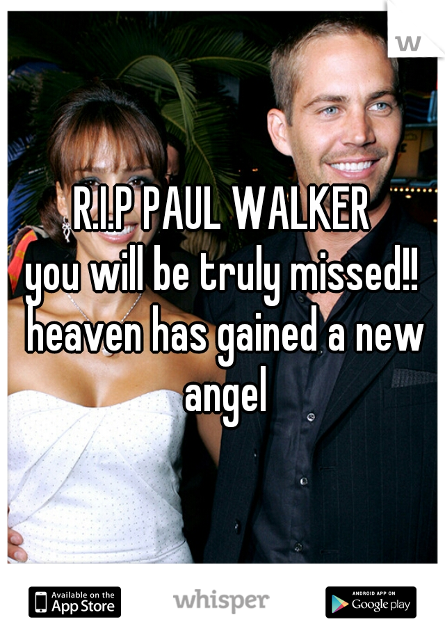R.I.P PAUL WALKER you will be truly missed!! heaven has gained a new angel