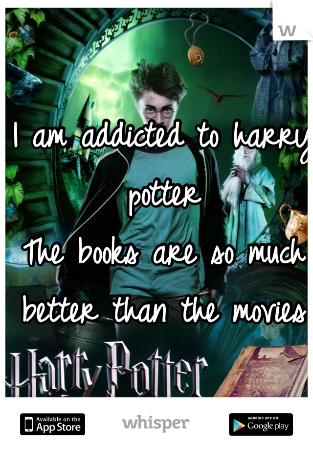 I am addicted to harry potter  The books are so much better than the movies