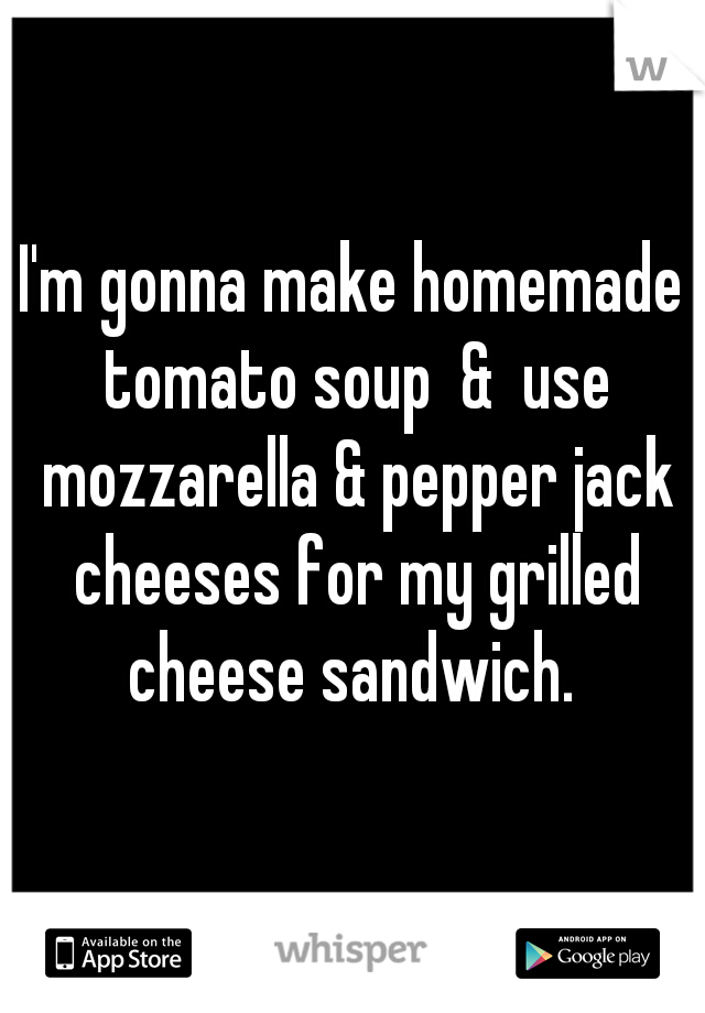 I'm gonna make homemade tomato soup  &  use mozzarella & pepper jack cheeses for my grilled cheese sandwich.
