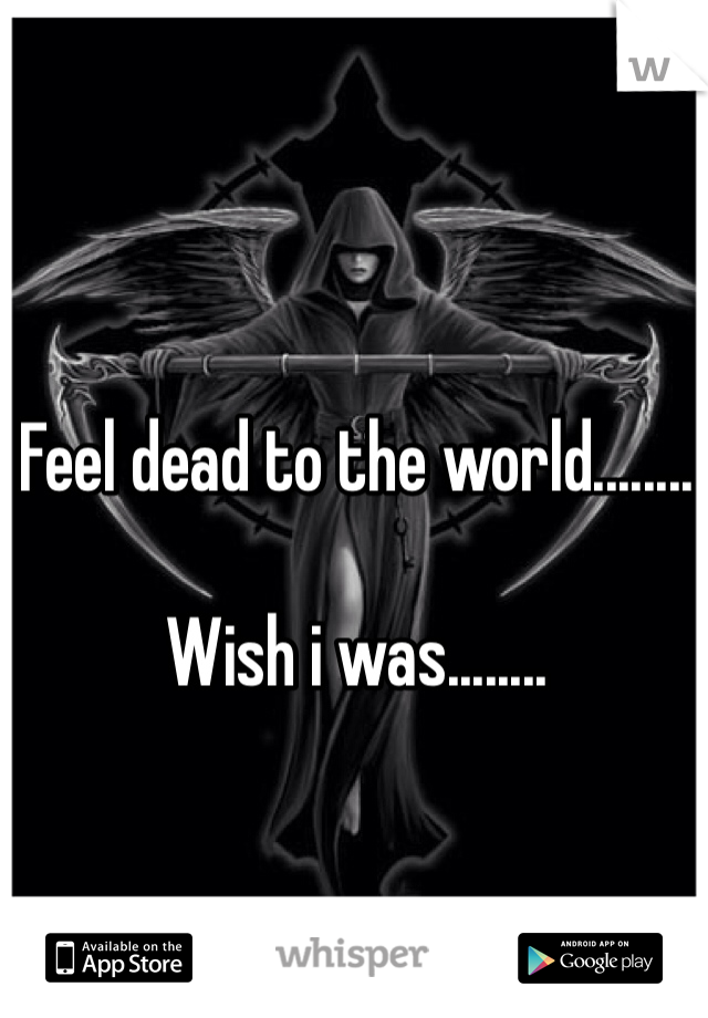 Feel dead to the world........  Wish i was........