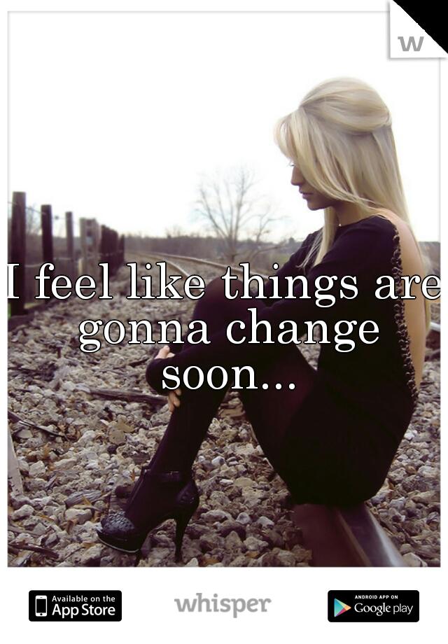 I feel like things are gonna change soon...