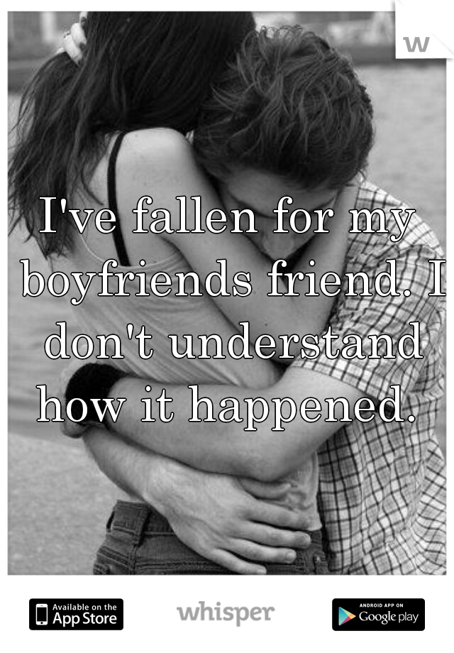 I've fallen for my boyfriends friend. I don't understand how it happened.