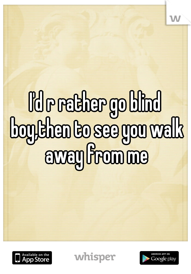 I'd r rather go blind boy,then to see you walk away from me