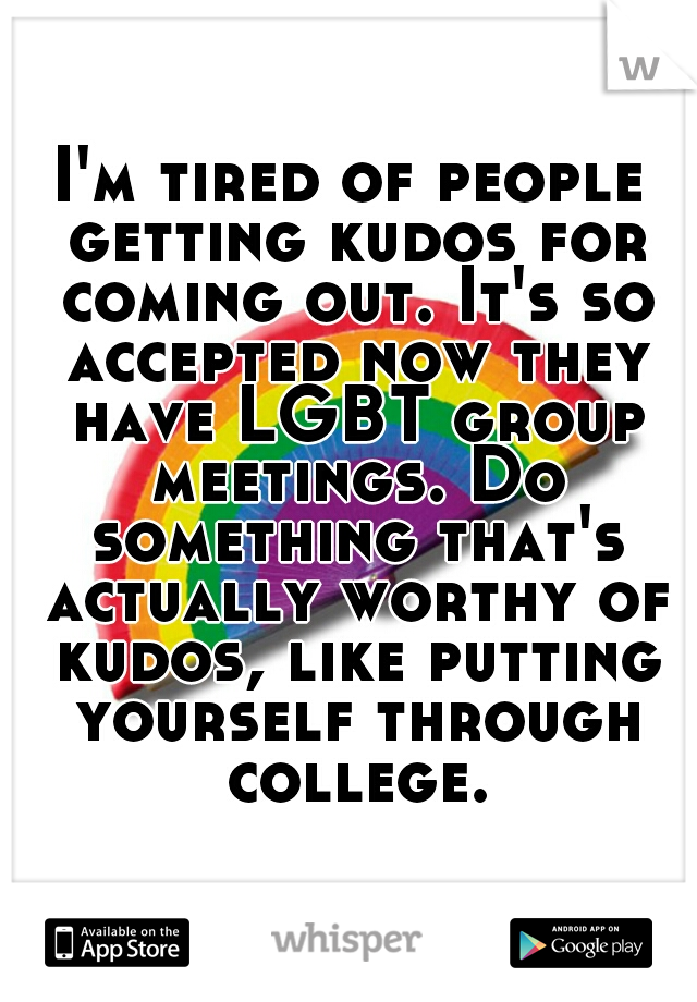 I'm tired of people getting kudos for coming out. It's so accepted now they have LGBT group meetings. Do something that's actually worthy of kudos, like putting yourself through college.