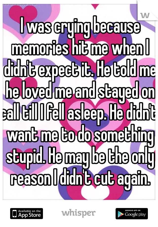 I was crying because memories hit me when I didn't expect it. He told me he loved me and stayed on call till I fell asleep. He didn't want me to do something stupid. He may be the only reason I didn't cut again.