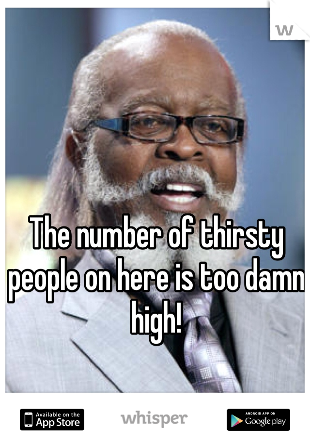 The number of thirsty people on here is too damn high!