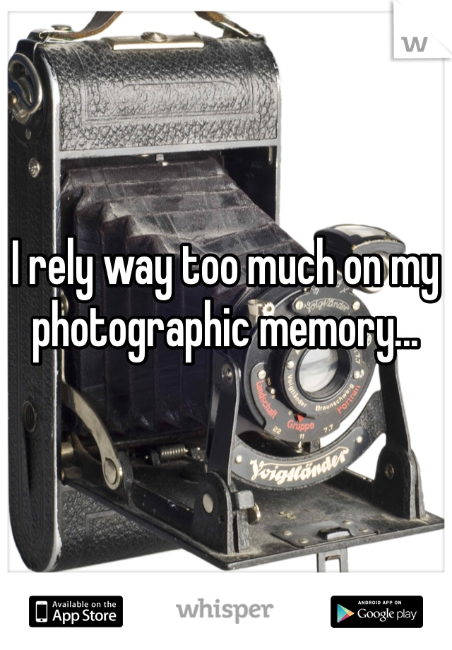 I rely way too much on my photographic memory...