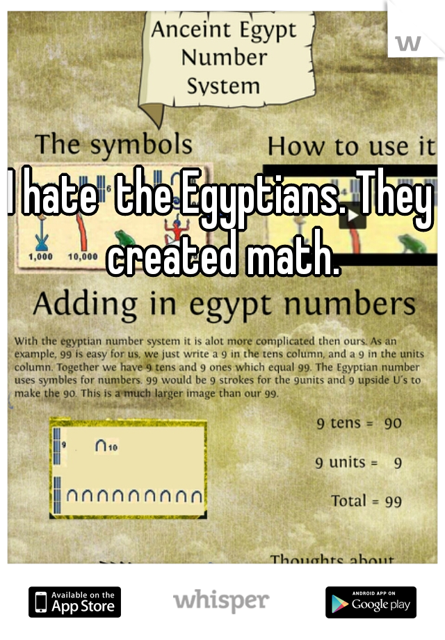 I hate the Egyptians. They created math.