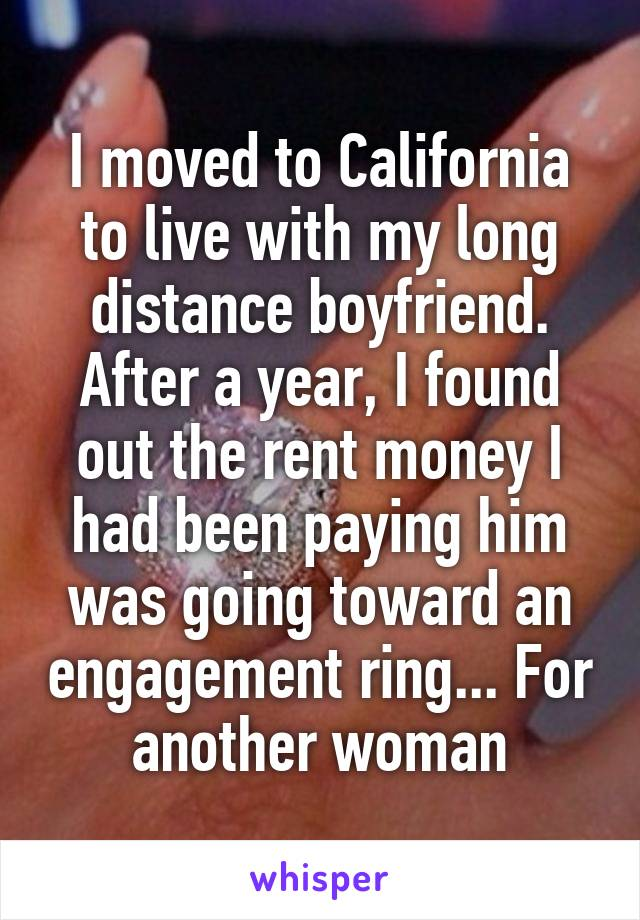 I moved to California to live with my long distance boyfriend. After a year, I found out the rent money I had been paying him was going toward an engagement ring... For another woman