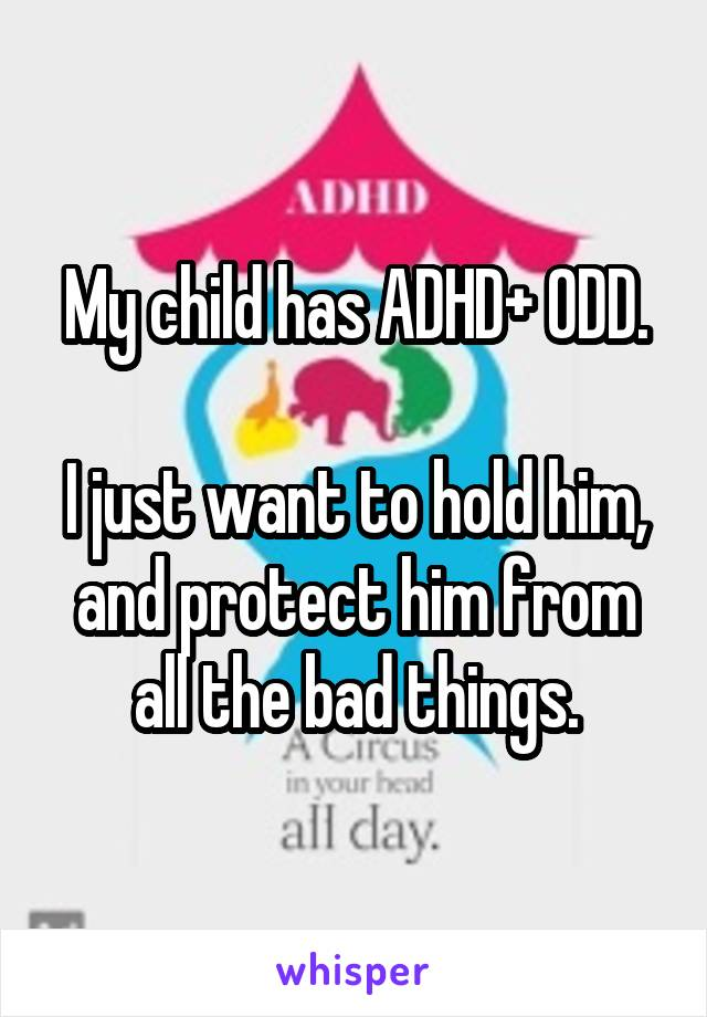 My child has ADHD+ ODD.  I just want to hold him, and protect him from all the bad things.