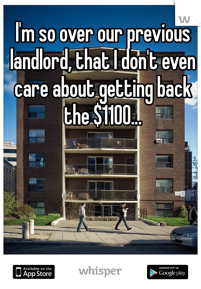 I'm so over our previous landlord, that I don't even care about getting back the $1100...