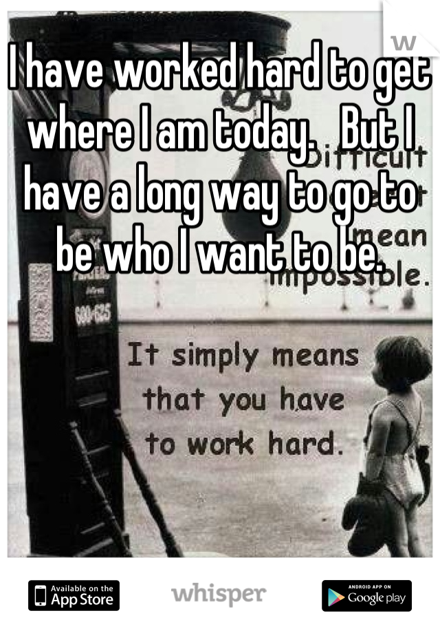 I have worked hard to get where I am today.   But I have a long way to go to be who I want to be.