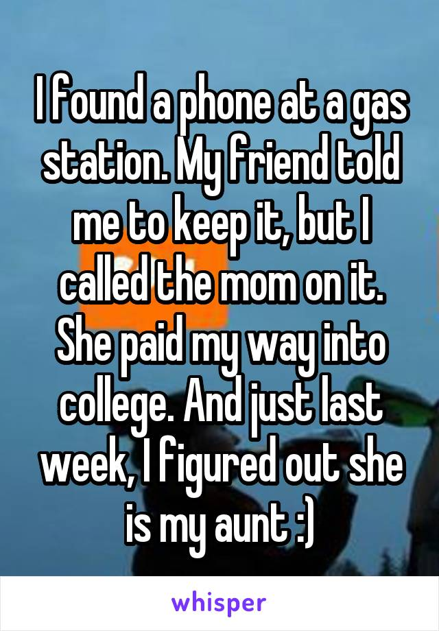 I found a phone at a gas station. My friend told me to keep it, but I called the mom on it. She paid my way into college. And just last week, I figured out she is my aunt :)