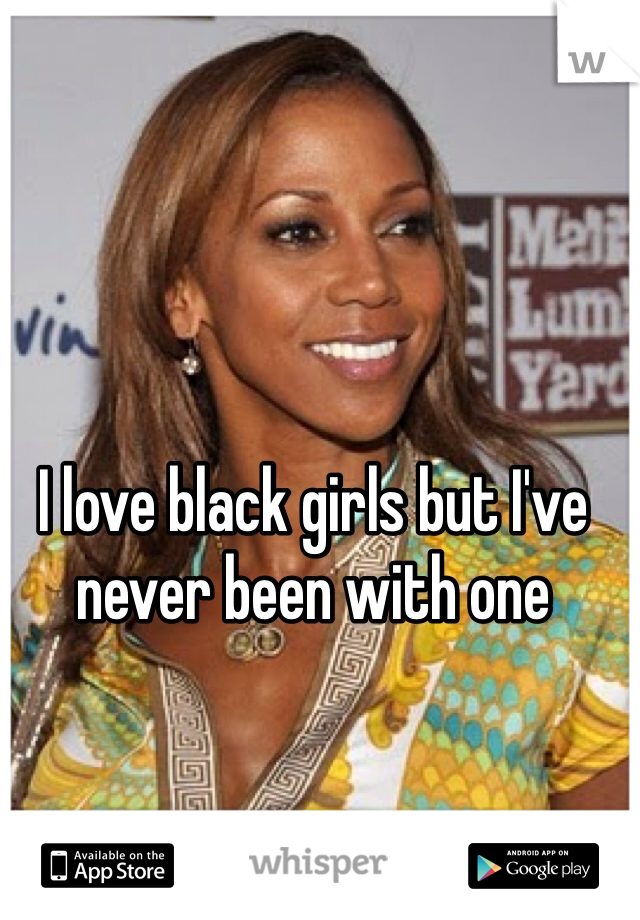 I love black girls but I've never been with one
