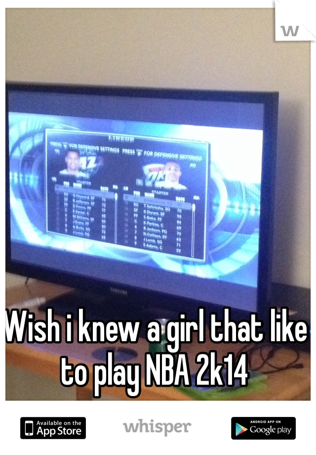 Wish i knew a girl that like to play NBA 2k14