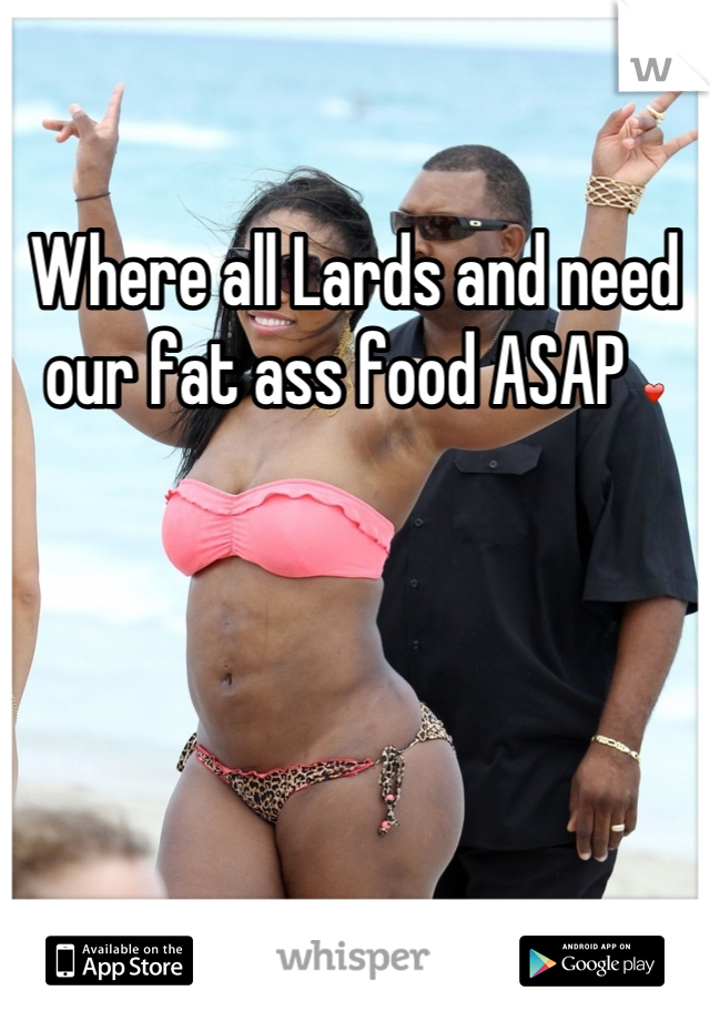 Where all Lards and need our fat ass food ASAP ❤