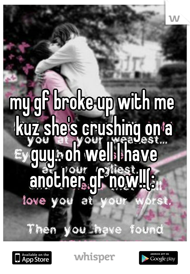my gf broke up with me kuz she's crushing on a guy.. oh well I have another gf now!!(: