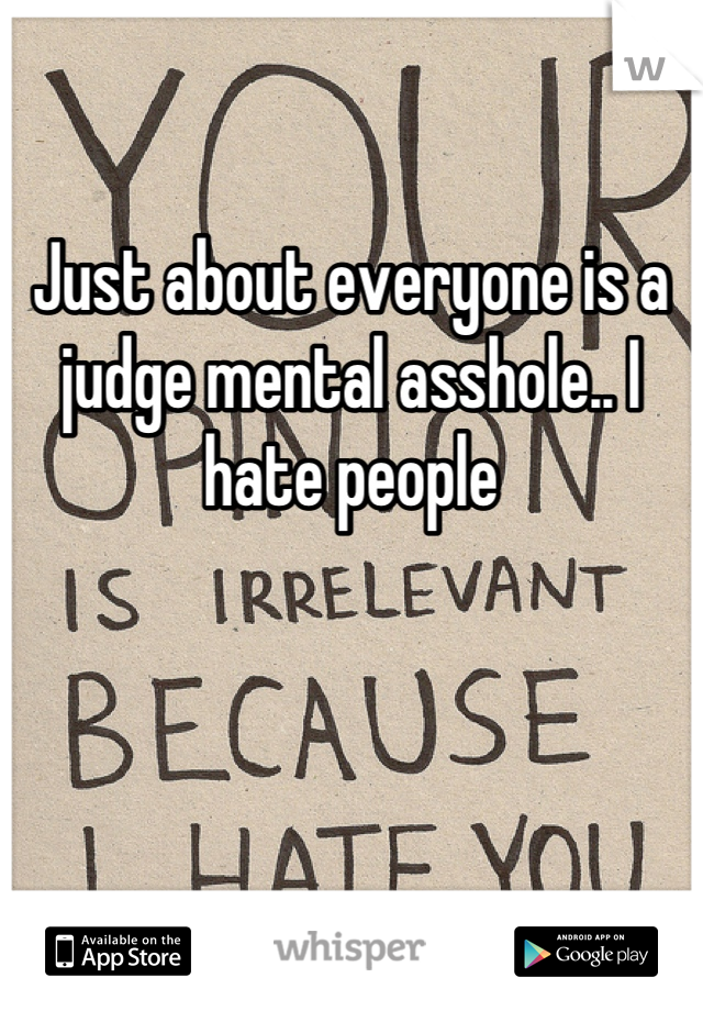 Just about everyone is a judge mental asshole.. I hate people