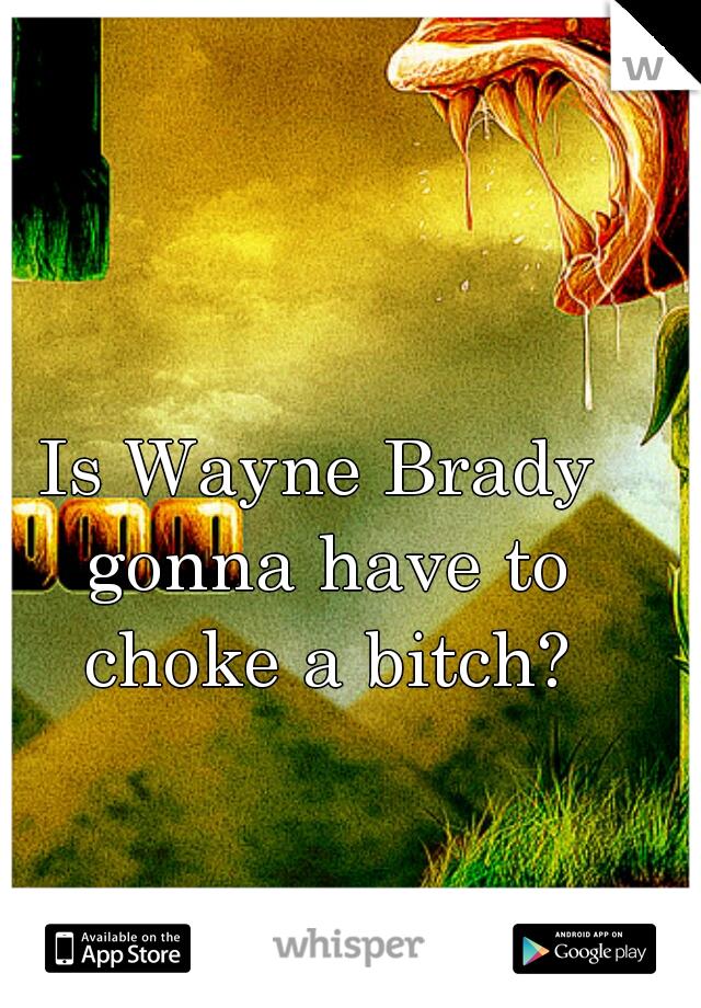 Is Wayne Brady gonna have to choke a bitch?
